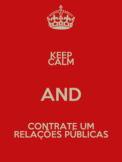 Poster: KEEP CALM AND  CONTRATE UM  RELAÇÕES PÚBLICAS