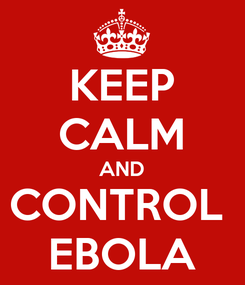 Poster: KEEP CALM AND CONTROL  EBOLA