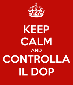 Poster: KEEP CALM AND CONTROLLA IL DOP