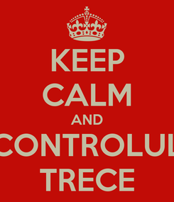 Poster: KEEP CALM AND CONTROLUL TRECE