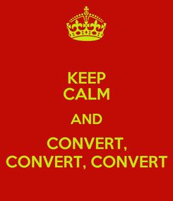 Poster: KEEP CALM AND CONVERT, CONVERT, CONVERT