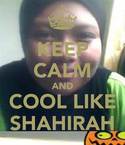 Poster: KEEP CALM AND COOL LIKE SHAHIRAH