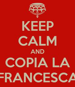 Poster: KEEP CALM AND COPIA LA FRANCESCA