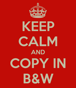 Poster: KEEP CALM AND COPY IN B&W