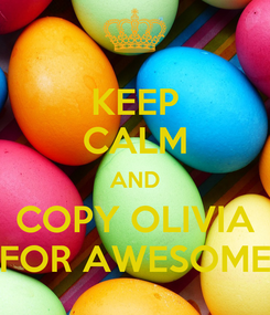 Poster: KEEP CALM AND COPY OLIVIA FOR AWESOME