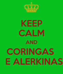 Poster: KEEP CALM AND CORINGAS    E ALERKINAS