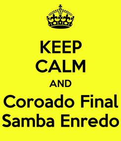 Poster: KEEP CALM AND Coroado Final Samba Enredo