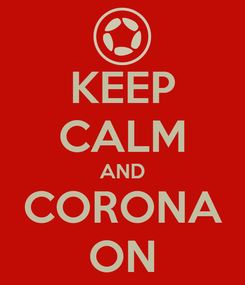 Poster: KEEP CALM AND CORONA ON