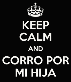 Poster: KEEP CALM AND CORRO POR MI HIJA