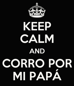 Poster: KEEP CALM AND CORRO POR MI PAPÁ