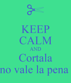 Poster: KEEP CALM AND Cortala no vale la pena