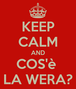 Poster: KEEP CALM AND COS'è  LA WERA?