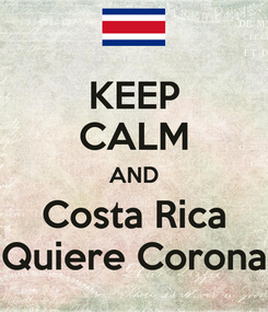 Poster: KEEP CALM AND Costa Rica Quiere Corona