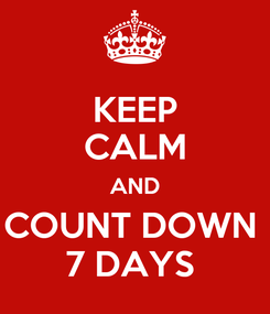 Poster: KEEP CALM AND COUNT DOWN  7 DAYS