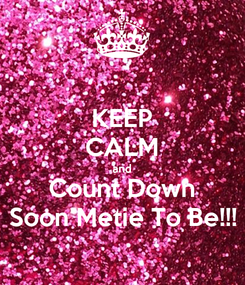 Poster: KEEP CALM and Count Down Soon Metie To Be!!!