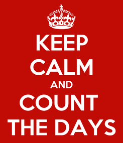 Poster: KEEP CALM AND COUNT  THE DAYS