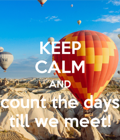 Poster: KEEP CALM AND count the days till we meet!