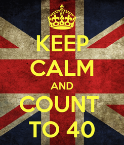 Poster: KEEP CALM AND COUNT  TO 40