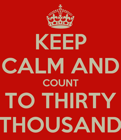 Poster: KEEP CALM AND COUNT TO THIRTY THOUSAND