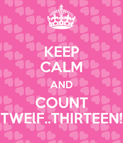 Poster: KEEP CALM AND COUNT TWElF..THIRTEEN!