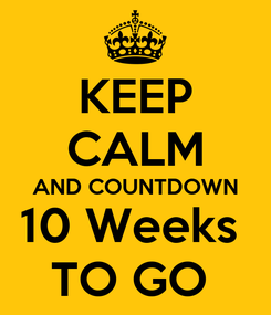 Poster: KEEP CALM AND COUNTDOWN 10 Weeks  TO GO