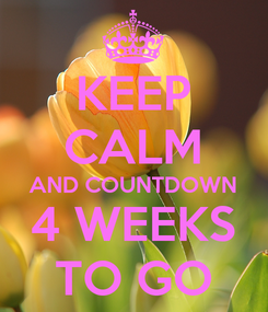 Poster: KEEP CALM AND COUNTDOWN 4 WEEKS TO GO