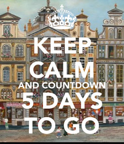 Poster: KEEP CALM AND COUNTDOWN 5 DAYS TO GO