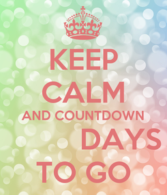 Poster: KEEP CALM AND COUNTDOWN          DAYS TO GO