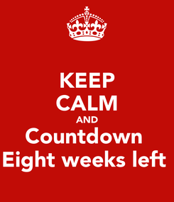 Poster: KEEP CALM AND Countdown  Eight weeks left