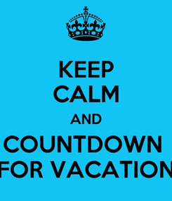 Poster: KEEP CALM AND COUNTDOWN  FOR VACATION