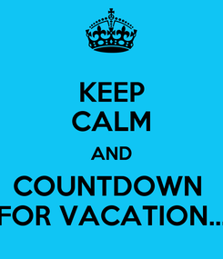 Poster: KEEP CALM AND COUNTDOWN  FOR VACATION...