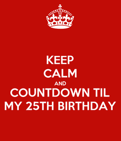 Poster: KEEP CALM AND COUNTDOWN TIL MY 25TH BIRTHDAY
