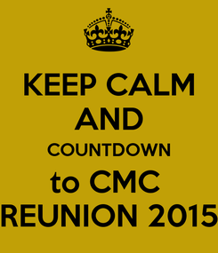 Poster: KEEP CALM AND COUNTDOWN to CMC  REUNION 2015