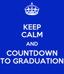 Poster: KEEP CALM AND COUNTDOWN TO GRADUATION