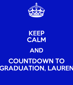 Poster: KEEP CALM AND COUNTDOWN TO GRADUATION, LAUREN