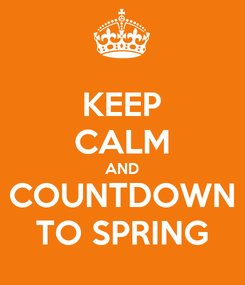 Poster: KEEP CALM AND COUNTDOWN TO SPRING