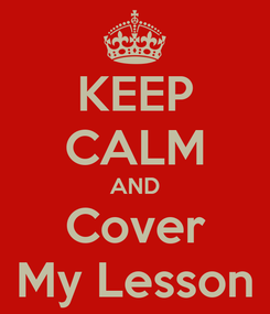 Poster: KEEP CALM AND Cover My Lesson