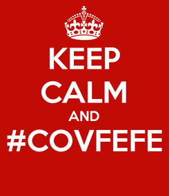 Poster: KEEP CALM AND #COVFEFE