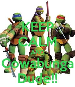 Poster: KEEP CALM AND Cowabunga Dude!!