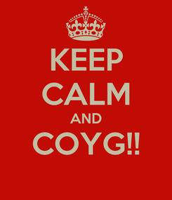 Poster: KEEP CALM AND COYG!!