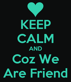 Poster: KEEP CALM AND Coz We Are Friend