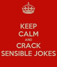 Poster: KEEP CALM AND CRACK SENSIBLE JOKES