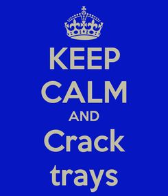 Poster: KEEP CALM AND Crack trays