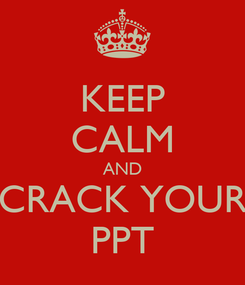 Poster: KEEP CALM AND CRACK YOUR PPT