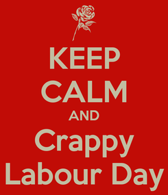 Poster: KEEP CALM AND Crappy Labour Day