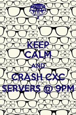 Poster: KEEP CALM AND CRASH CXC SERVERS @ 9PM
