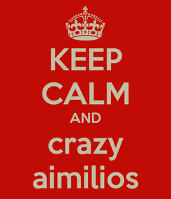 Poster: KEEP CALM AND crazy aimilios