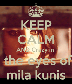 Poster: KEEP CALM AND Crazy in   the eyes of mila kunis