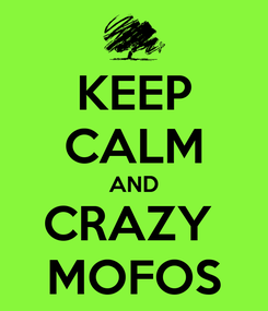 Poster: KEEP CALM AND CRAZY  MOFOS