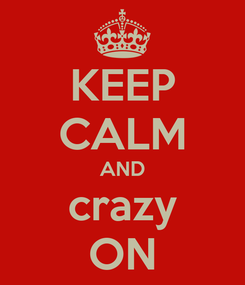Poster: KEEP CALM AND crazy ON